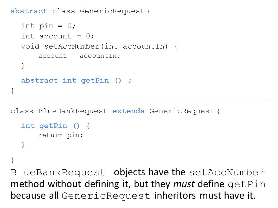 abstract class GenericRequest { int pin = 0; int account = 0; void setAccNumber(int accountIn) { account = accountIn; } abstract int getPin () ; } class BlueBankRequest extends GenericRequest { int getPin () { return pin; } BlueBankRequest objects have the setAccNumber method without defining it, but they must define getPin because all GenericRequest inheritors must have it.