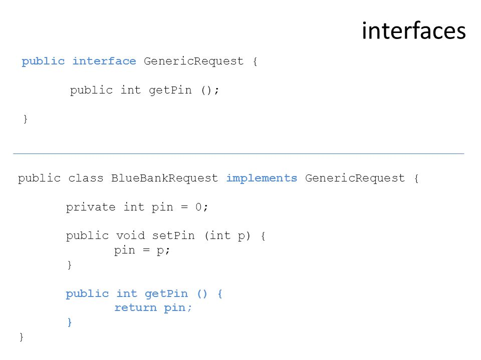 public class BlueBankRequest implements GenericRequest { private int pin = 0; public void setPin (int p) { pin = p; } public int getPin () { return pin; } public interface GenericRequest { public int getPin (); } interfaces