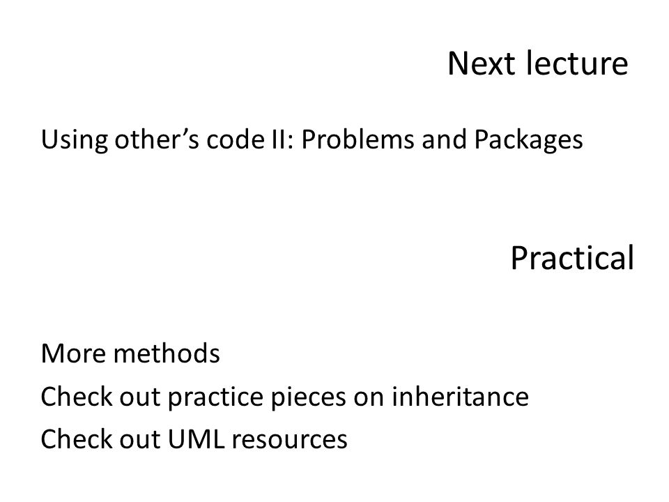Next lecture Using other's code II: Problems and Packages More methods Check out practice pieces on inheritance Check out UML resources Practical