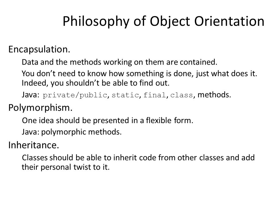 Philosophy of Object Orientation Encapsulation. Data and the methods working on them are contained.