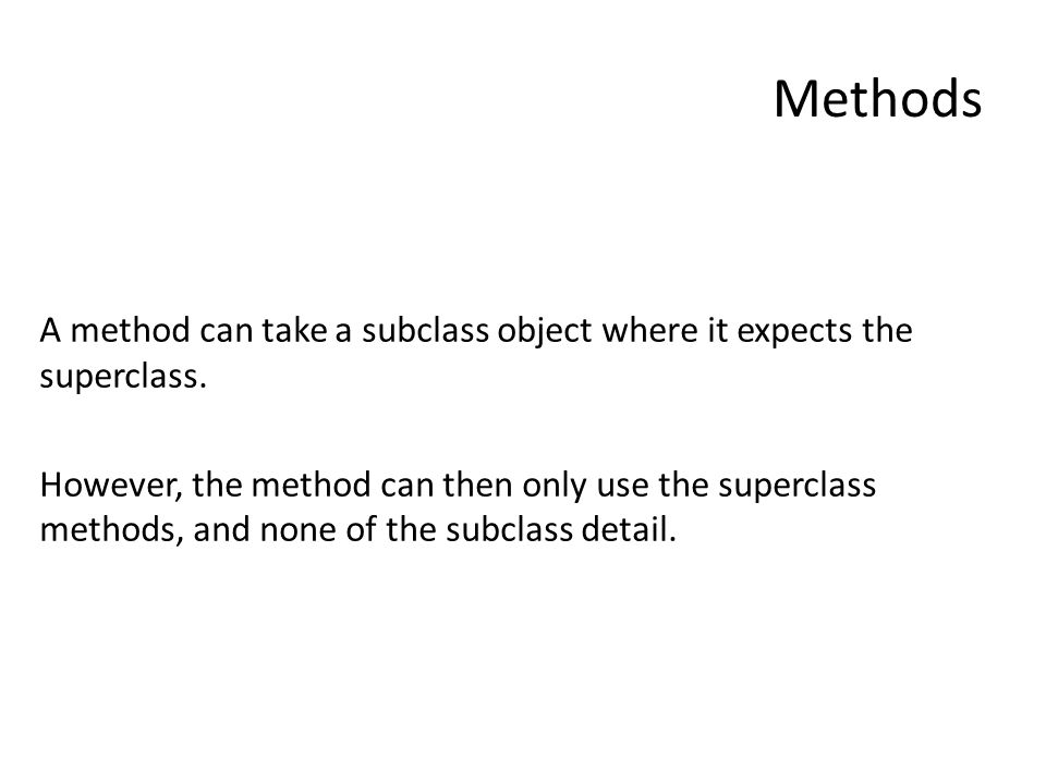 Methods A method can take a subclass object where it expects the superclass.