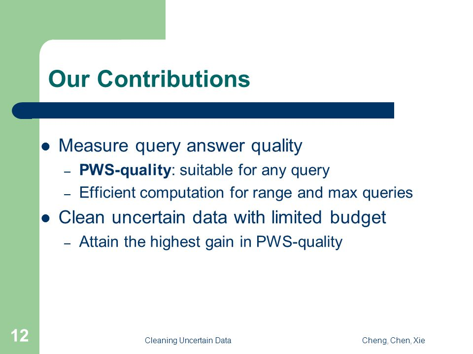 Cleaning Uncertain DataCheng, Chen, Xie 12 Our Contributions Measure query answer quality – PWS-quality: suitable for any query – Efficient computation for range and max queries Clean uncertain data with limited budget – Attain the highest gain in PWS-quality