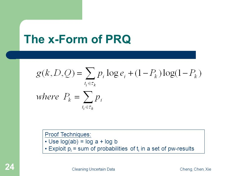 Cleaning Uncertain DataCheng, Chen, Xie 24 The x-Form of PRQ Proof Techniques: Use log(ab) = log a + log b Exploit p i = sum of probabilities of t i in a set of pw-results