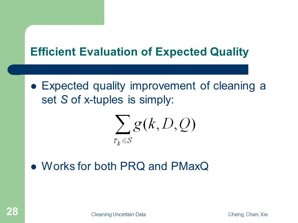 Cleaning Uncertain DataCheng, Chen, Xie 28 Efficient Evaluation of Expected Quality Expected quality improvement of cleaning a set S of x-tuples is simply: Works for both PRQ and PMaxQ