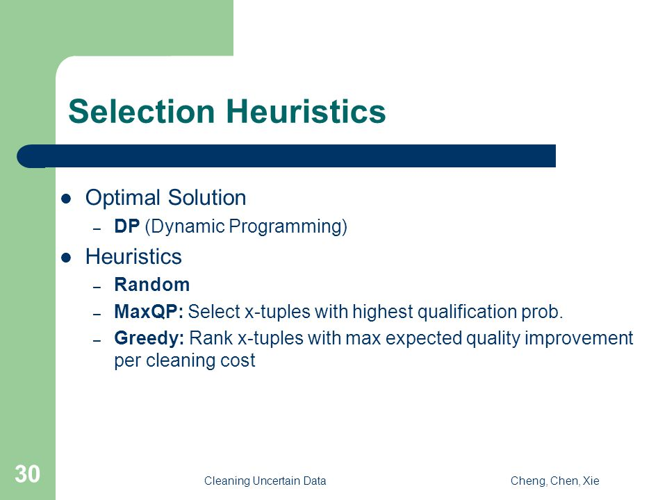 Cleaning Uncertain DataCheng, Chen, Xie 30 Selection Heuristics Optimal Solution – DP (Dynamic Programming) Heuristics – Random – MaxQP: Select x-tuples with highest qualification prob.