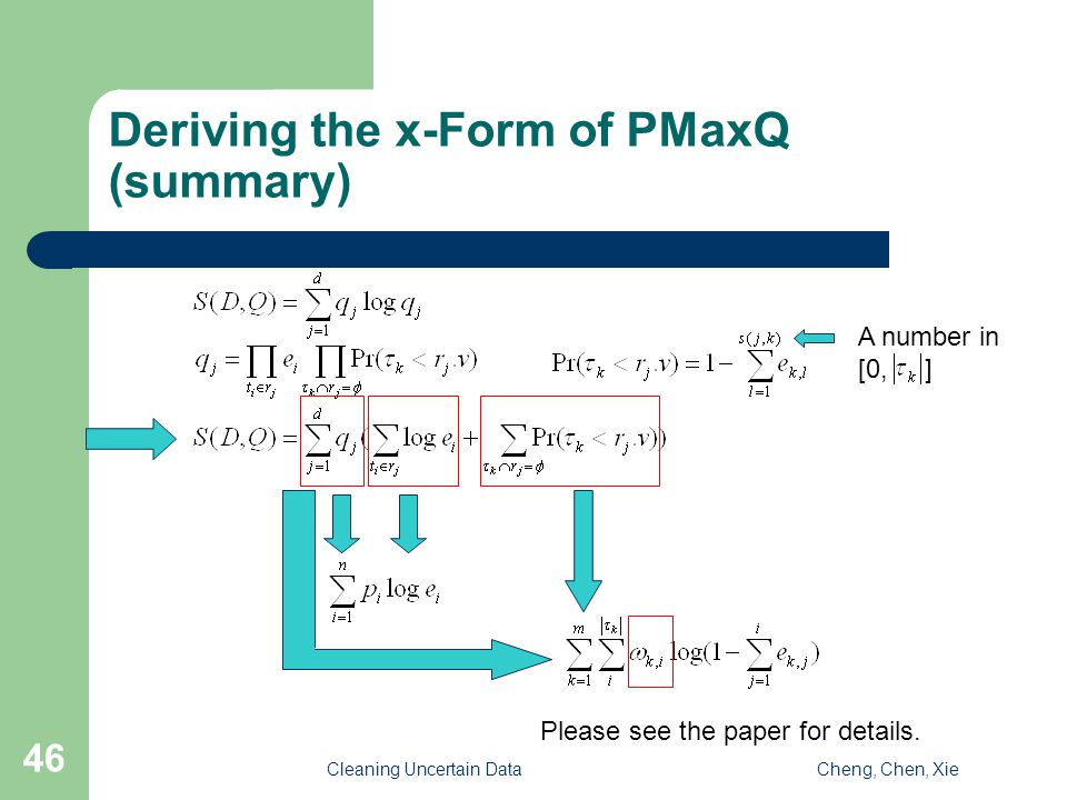 Cleaning Uncertain DataCheng, Chen, Xie 46 Deriving the x-Form of PMaxQ (summary) A number in [0, ] Please see the paper for details.