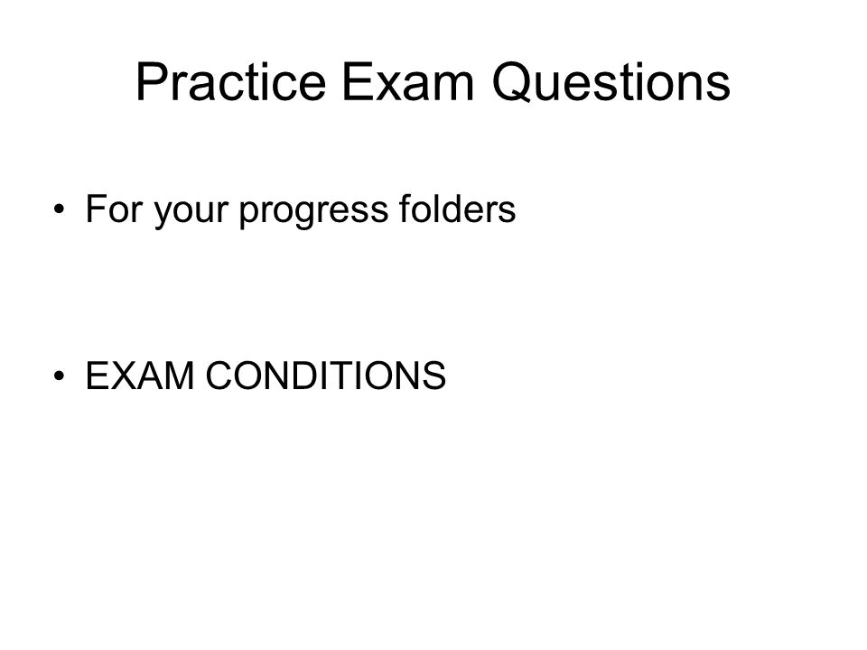 Practice Exam Questions For your progress folders EXAM CONDITIONS