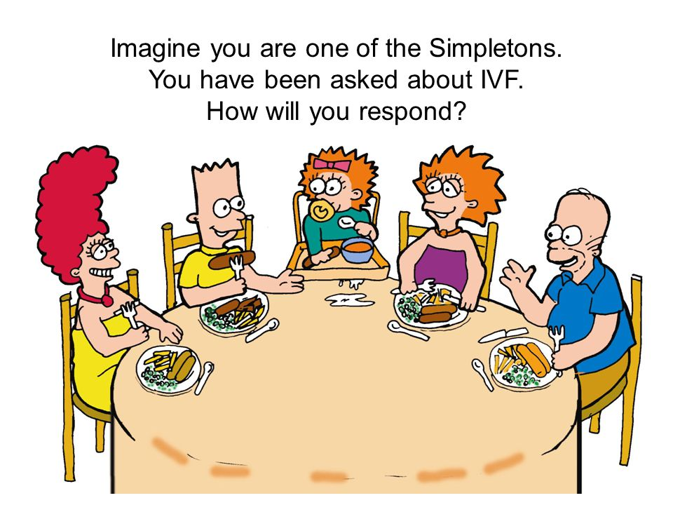 Imagine you are one of the Simpletons. You have been asked about IVF. How will you respond?