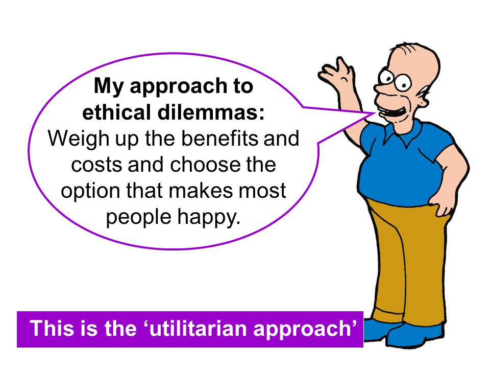 My approach to ethical dilemmas: Weigh up the benefits and costs and choose the option that makes most people happy. This is the 'utilitarian approach