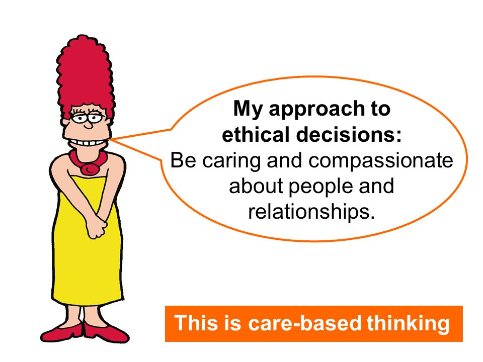 My approach to ethical decisions: Be caring and compassionate about people and relationships. This is care-based thinking