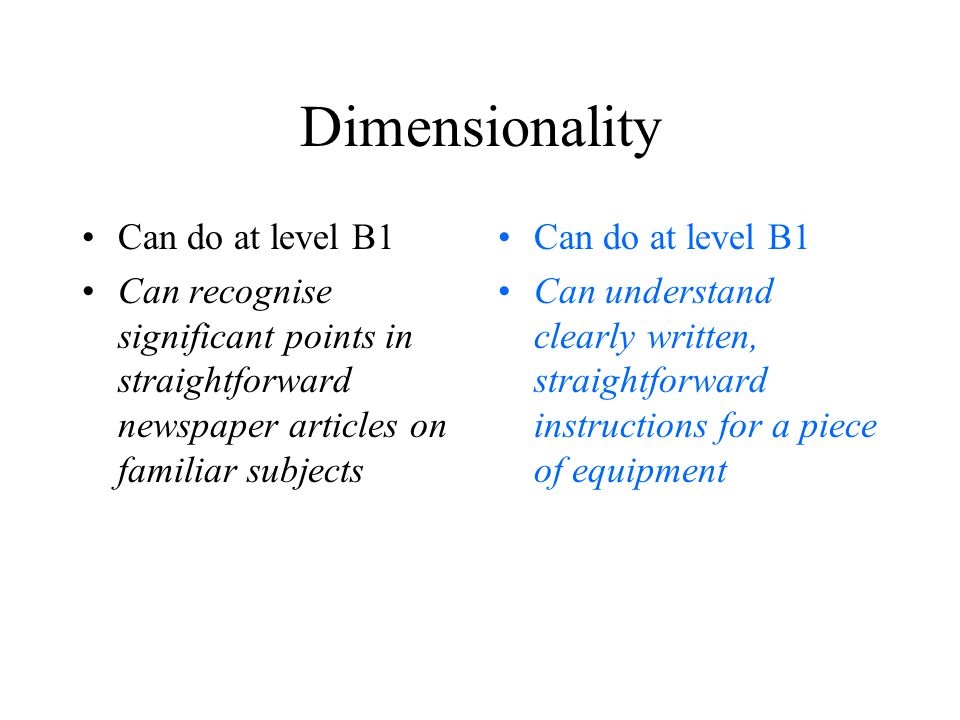 Dimensionality Can do at level B1 Can recognise significant points in straightforward newspaper articles on familiar subjects Can do at level B1 Can understand clearly written, straightforward instructions for a piece of equipment