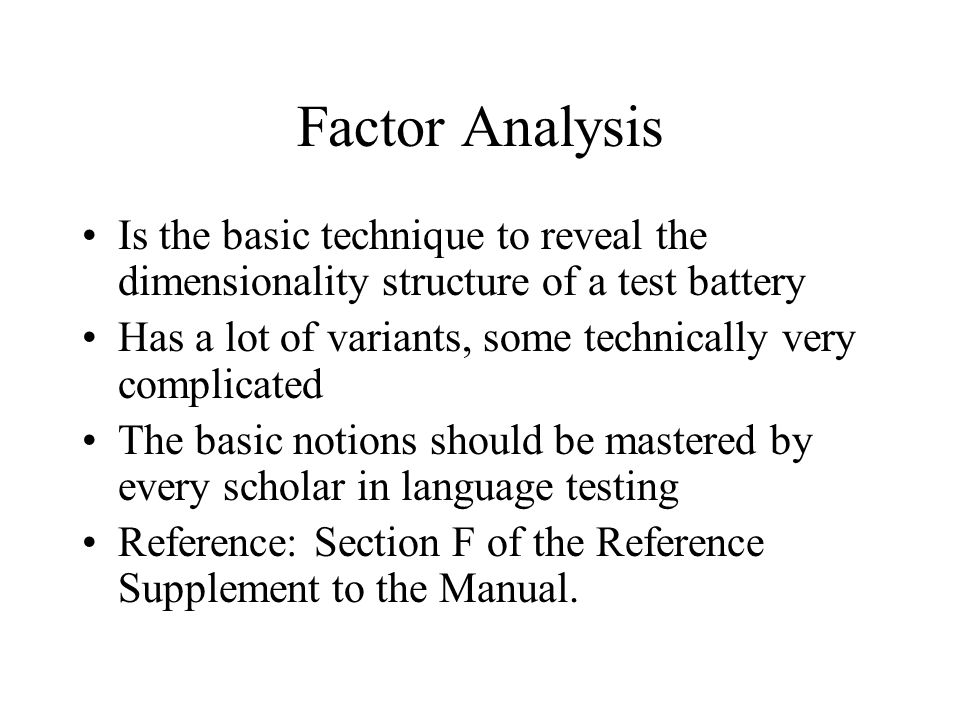 Factor Analysis Is the basic technique to reveal the dimensionality structure of a test battery Has a lot of variants, some technically very complicated The basic notions should be mastered by every scholar in language testing Reference: Section F of the Reference Supplement to the Manual.
