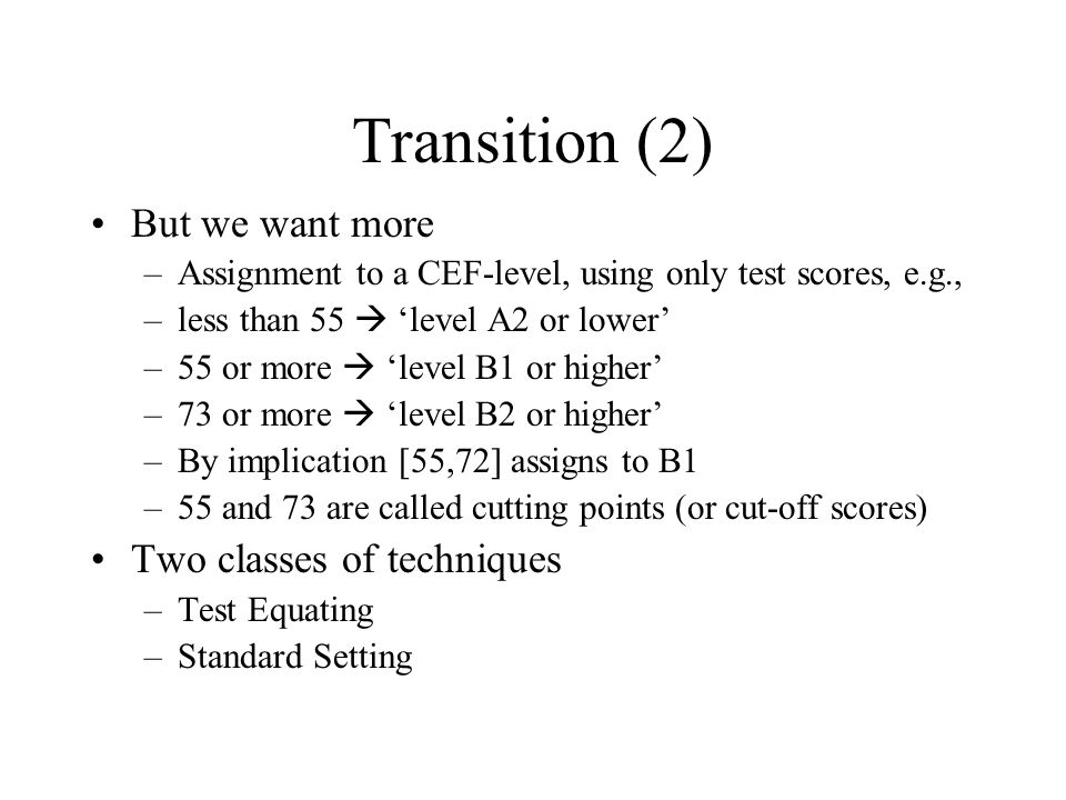Transition (2) But we want more –Assignment to a CEF-level, using only test scores, e.g., –less than 55  'level A2 or lower' –55 or more  'level B1 or higher' –73 or more  'level B2 or higher' –By implication [55,72] assigns to B1 –55 and 73 are called cutting points (or cut-off scores) Two classes of techniques –Test Equating –Standard Setting