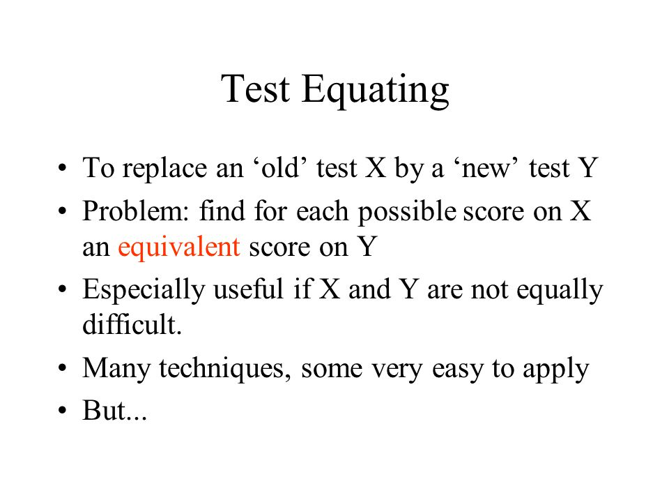 Test Equating To replace an 'old' test X by a 'new' test Y Problem: find for each possible score on X an equivalent score on Y Especially useful if X and Y are not equally difficult.