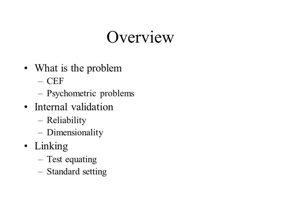 Overview What is the problem –CEF –Psychometric problems Internal validation –Reliability –Dimensionality Linking –Test equating –Standard setting