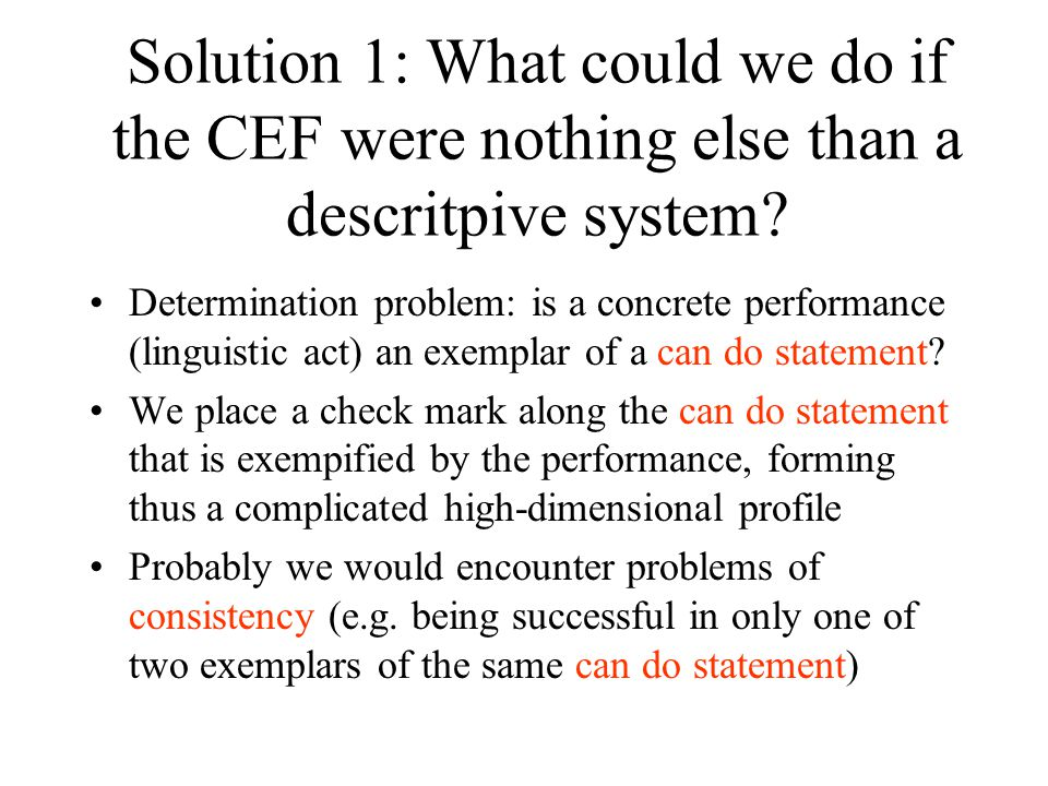 Problem 2: The CEF is also a hierarchic system Three main classicications: Basic, Independent and Proficient (A, B and C) Further subdivisions: A1, A2, B1, B2, C1 and C2 (cumulative and therefore ordered) Implications –Language proficiency is measurable using this system –It implies a (rudimental) theory of language acquisition