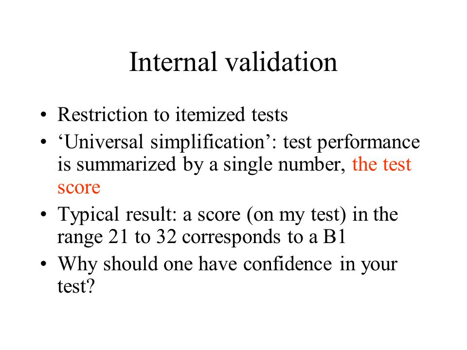 Internal validation Restriction to itemized tests 'Universal simplification': test performance is summarized by a single number, the test score Typical result: a score (on my test) in the range 21 to 32 corresponds to a B1 Why should one have confidence in your test