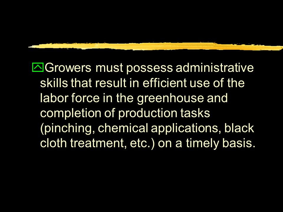 yGrowers must possess administrative skills that result in efficient use of the labor force in the greenhouse and completion of production tasks (pinching, chemical applications, black cloth treatment, etc.) on a timely basis.