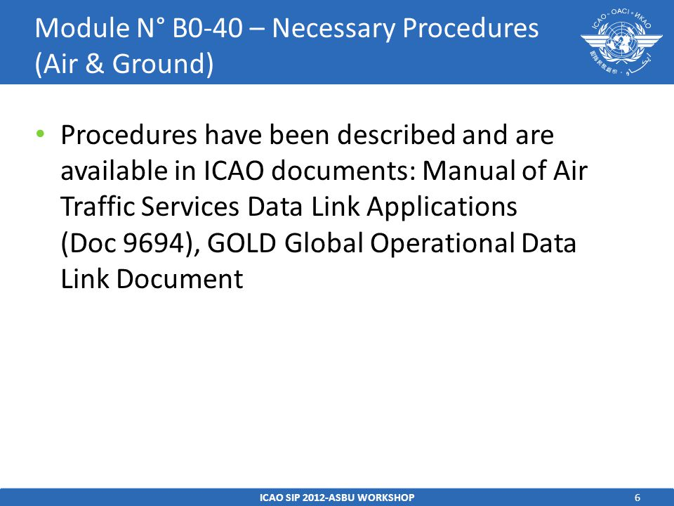 6 Procedures have been described and are available in ICAO documents: Manual of Air Traffic Services Data Link Applications (Doc 9694), GOLD Global Operational Data Link Document ICAO SIP 2012-ASBU WORKSHOP Module N° B0-40 – Necessary Procedures (Air & Ground)