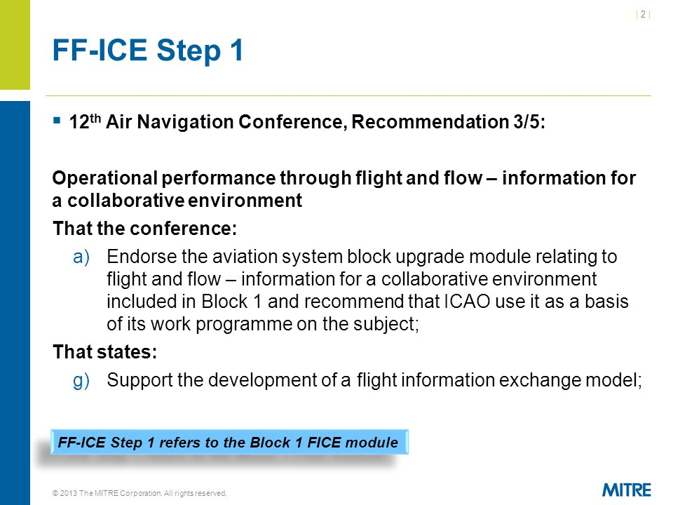 | 2 || 2 | FF-ICE Step 1  12 th Air Navigation Conference, Recommendation 3/5: Operational performance through flight and flow – information for a collaborative environment That the conference: a)Endorse the aviation system block upgrade module relating to flight and flow – information for a collaborative environment included in Block 1 and recommend that ICAO use it as a basis of its work programme on the subject; That states: g)Support the development of a flight information exchange model; © 2013 The MITRE Corporation.