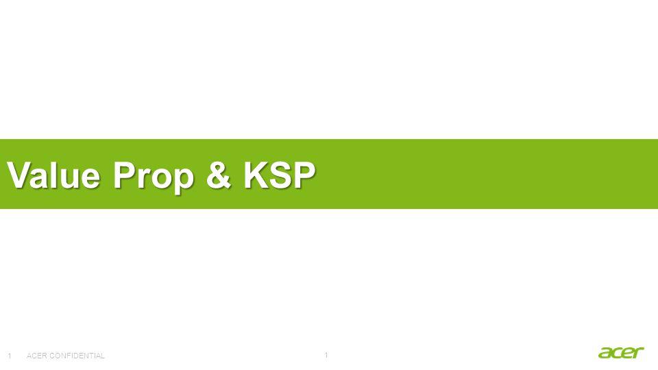 ACER CONFIDENTIAL 1 Value Prop & KSP 1