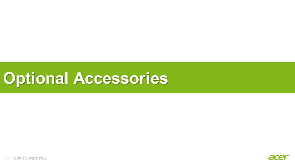 ACER CONFIDENTIAL 22 Optional Accessories