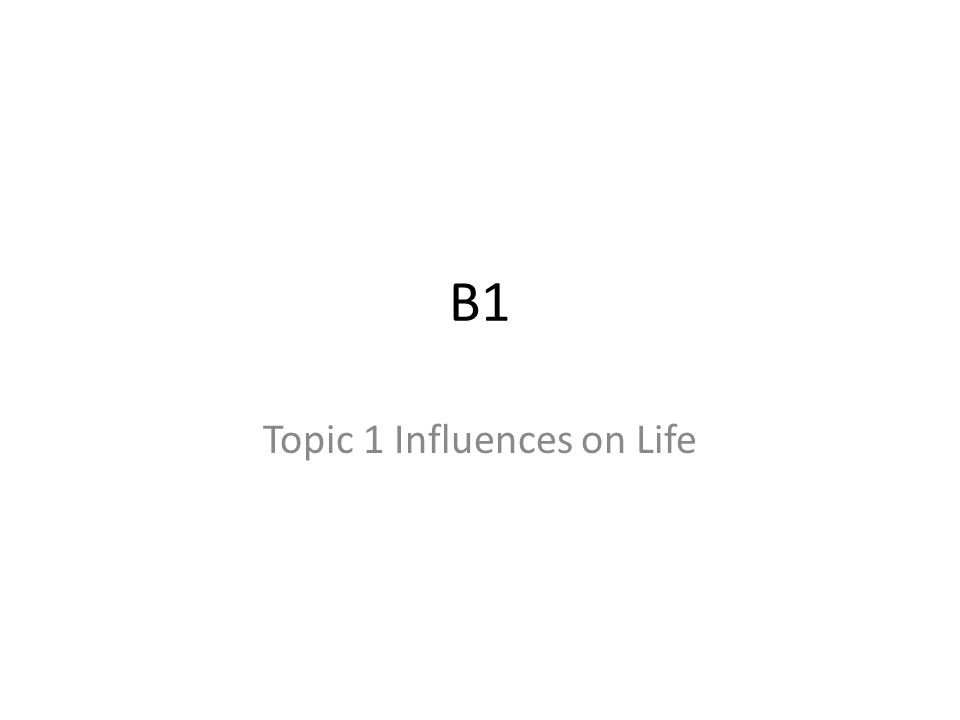 B1 Topic 1 Influences on Life