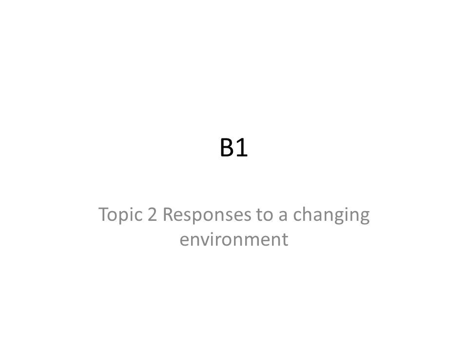 B1 Topic 2 Responses to a changing environment