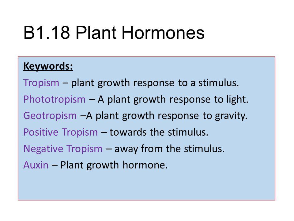 B1.18 Plant Hormones Keywords: Tropism – plant growth response to a stimulus. Phototropism – A plant growth response to light. Geotropism –A plant gro