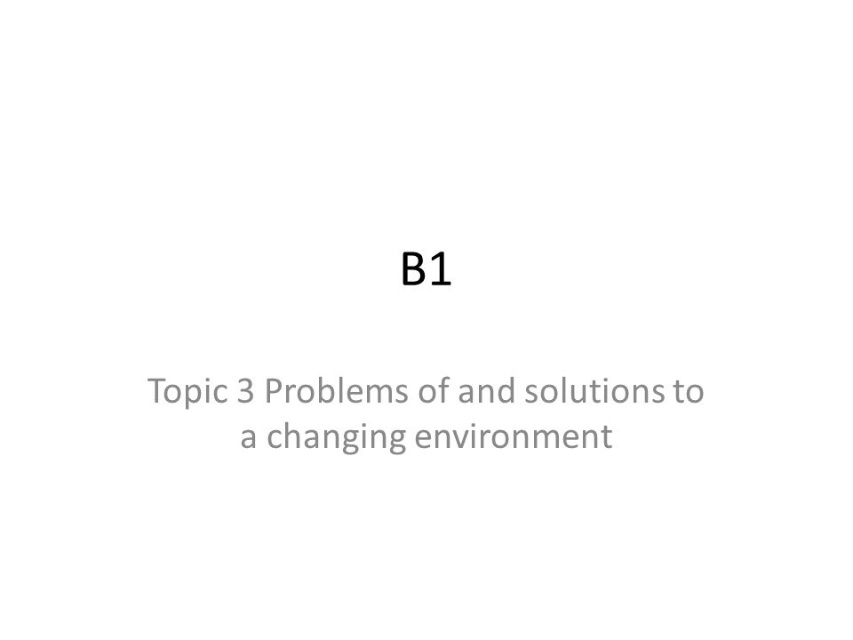 B1 Topic 3 Problems of and solutions to a changing environment