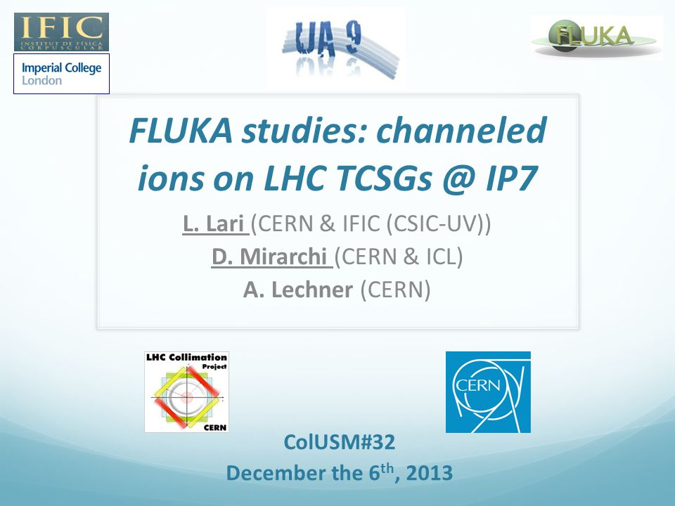 FLUKA studies: channeled ions on LHC TCSGs @ IP7 L. Lari (CERN & IFIC (CSIC-UV)) D. Mirarchi (CERN & ICL) A. Lechner (CERN) ColUSM#32 December the 6 t