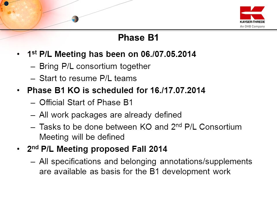 1 st P/L Meeting has been on 06./07.05.2014 – –Bring P/L consortium together – –Start to resume P/L teams Phase B1 KO is scheduled for 16./17.07.2014