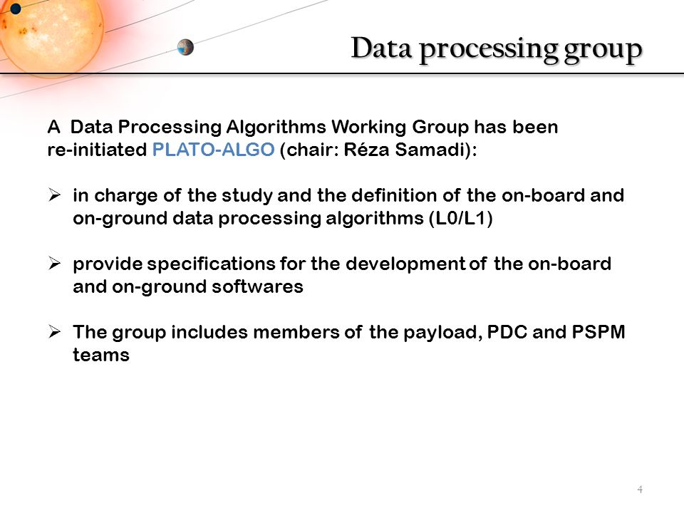 Data processing group 4 A Data Processing Algorithms Working Group has been re-initiated PLATO-ALGO (chair: Réza Samadi):  in charge of the study and