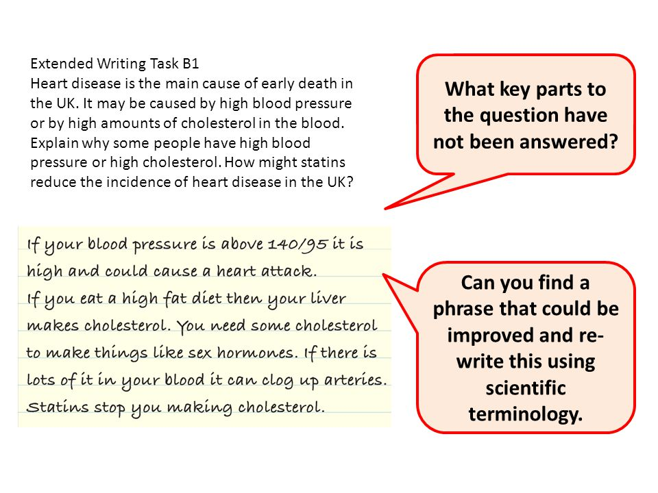 Extended Writing Task B1 Heart disease is the main cause of early death in the UK. It may be caused by high blood pressure or by high amounts of chole