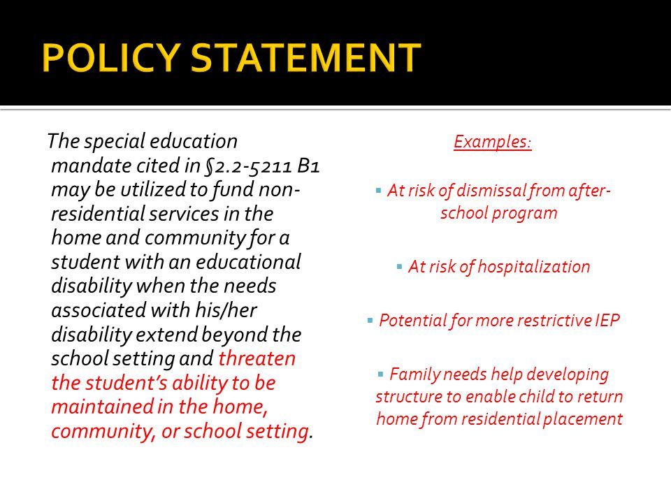 The special education mandate cited in §2.2-5211 B1 may be utilized to fund non- residential services in the home and community for a student with an educational disability when the needs associated with his/her disability extend beyond the school setting and threaten the student's ability to be maintained in the home, community, or school setting.
