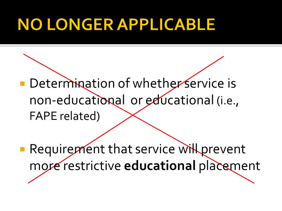  Determination of whether service is non-educational or educational (i.e., FAPE related)  Requirement that service will prevent more restrictive educational placement