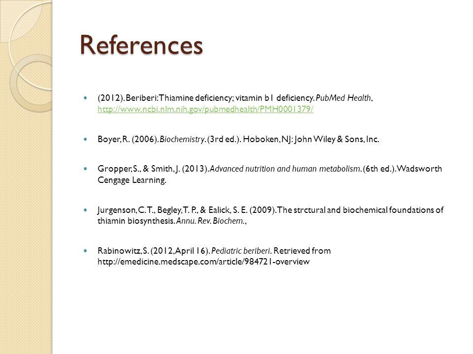 References (2012). Beriberi: Thiamine deficiency; vitamin b1 deficiency. PubMed Health, http://www.ncbi.nlm.nih.gov/pubmedhealth/PMH0001379/ http://ww