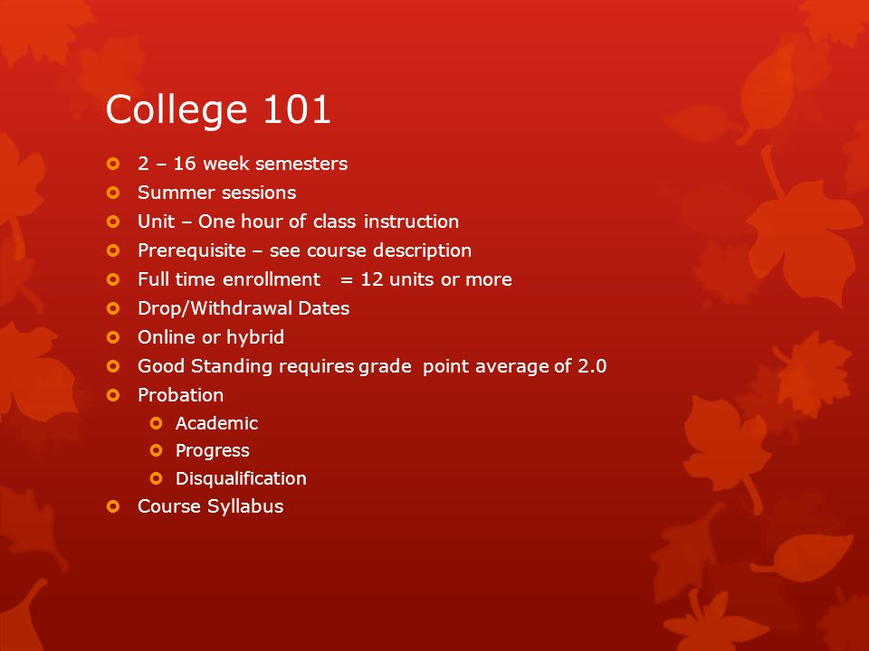 College 101  2 – 16 week semesters  Summer sessions  Unit – One hour of class instruction  Prerequisite – see course description  Full time enrollment = 12 units or more  Drop/Withdrawal Dates  Online or hybrid  Good Standing requires grade point average of 2.0  Probation  Academic  Progress  Disqualification  Course Syllabus
