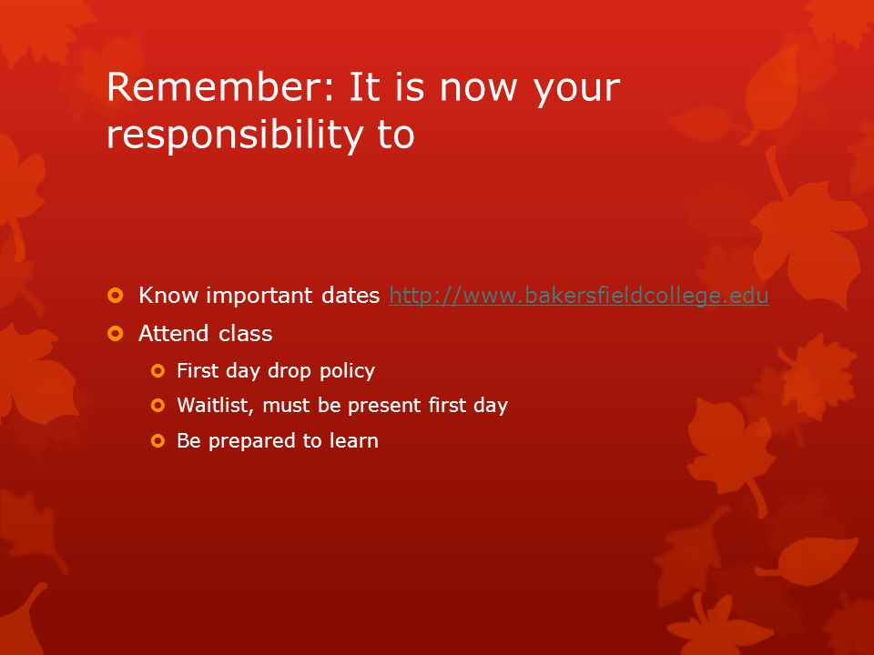 Remember: It is now your responsibility to  Know important dates http://www.bakersfieldcollege.eduhttp://www.bakersfieldcollege.edu  Attend class  First day drop policy  Waitlist, must be present first day  Be prepared to learn