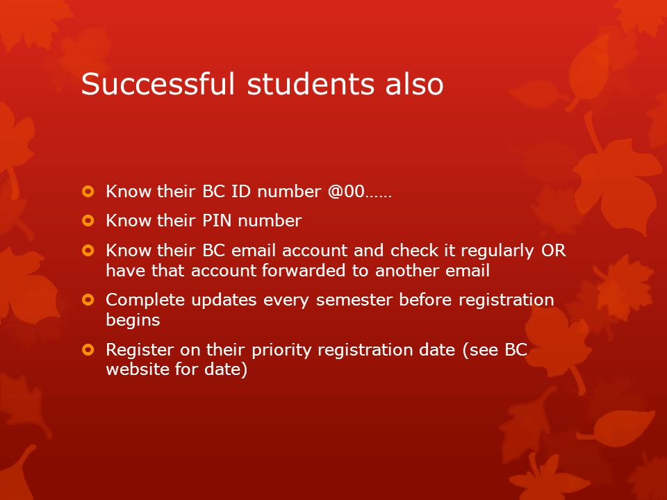 Successful students also  Know their BC ID number @00……  Know their PIN number  Know their BC email account and check it regularly OR have that account forwarded to another email  Complete updates every semester before registration begins  Register on their priority registration date (see BC website for date)