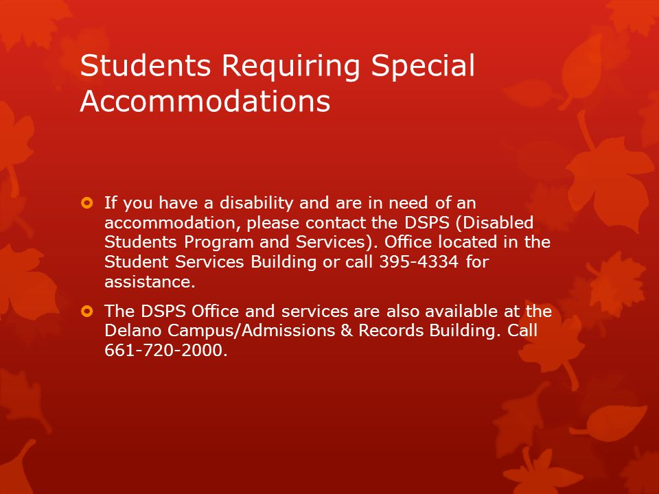 Students Requiring Special Accommodations  If you have a disability and are in need of an accommodation, please contact the DSPS (Disabled Students Program and Services).