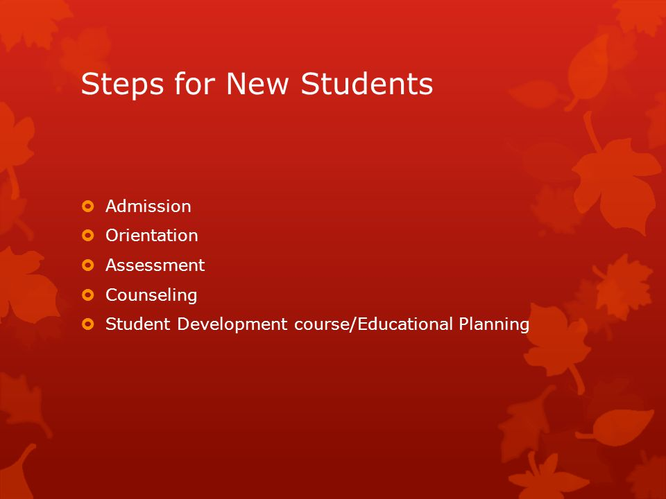 Steps for New Students  Admission  Orientation  Assessment  Counseling  Student Development course/Educational Planning