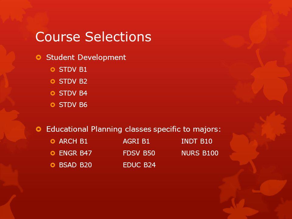 Course Selections  Student Development  STDV B1  STDV B2  STDV B4  STDV B6  Educational Planning classes specific to majors:  ARCH B1AGRI B1INDT B10  ENGR B47FDSV B50NURS B100  BSAD B20EDUC B24