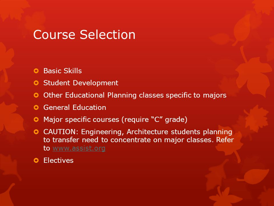 Course Selection  Basic Skills  Student Development  Other Educational Planning classes specific to majors  General Education  Major specific courses (require C grade)  CAUTION: Engineering, Architecture students planning to transfer need to concentrate on major classes.