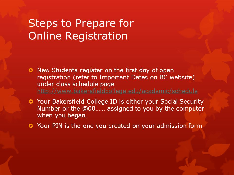 Steps to Prepare for Online Registration  New Students register on the first day of open registration (refer to Important Dates on BC website) under class schedule page http://www.bakersfieldcollege.edu/academic/schedule http://www.bakersfieldcollege.edu/academic/schedule  Your Bakersfield College ID is either your Social Security Number or the @00…… assigned to you by the computer when you began.