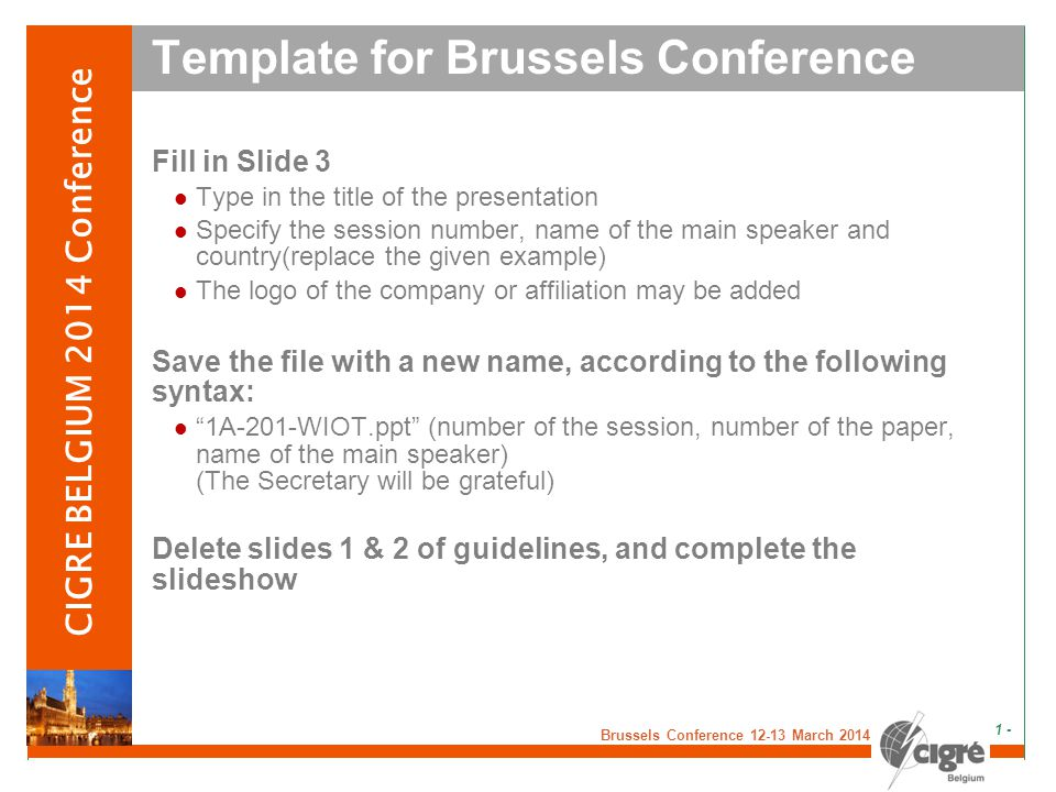 v Brussels Conference 12-13 March 2014 - 1 - CIGRE BELGIUM 2014 Conference Template for Brussels Conference Fill in Slide 3 Type in the title of the presentation Specify the session number, name of the main speaker and country(replace the given example) The logo of the company or affiliation may be added Save the file with a new name, according to the following syntax: 1A-201-WIOT.ppt (number of the session, number of the paper, name of the main speaker) (The Secretary will be grateful) Delete slides 1 & 2 of guidelines, and complete the slideshow
