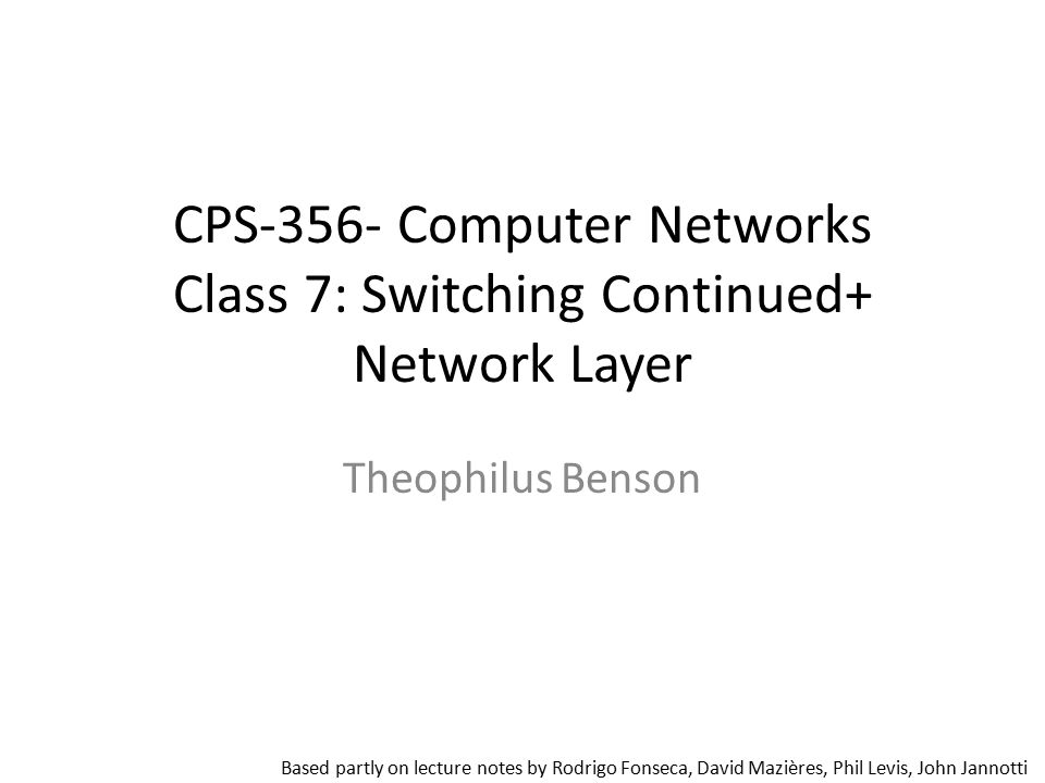 CPS-356- Computer Networks Class 7: Switching Continued+ Network Layer Theophilus Benson Based partly on lecture notes by Rodrigo Fonseca, David Maziè