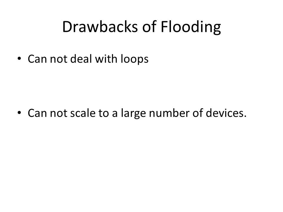 Drawbacks of Flooding Can not deal with loops Can not scale to a large number of devices.