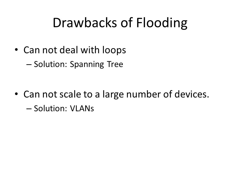 Drawbacks of Flooding Can not deal with loops – Solution: Spanning Tree Can not scale to a large number of devices. – Solution: VLANs