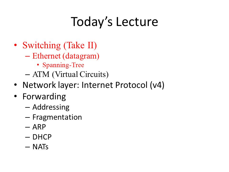Today's Lecture Switching (Take II) – Ethernet (datagram) Spanning-Tree – ATM (Virtual Circuits) Network layer: Internet Protocol (v4) Forwarding – Ad